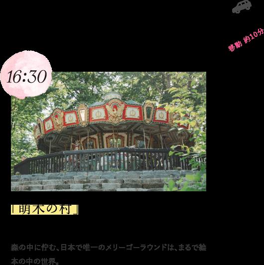 16:30 「萌木の村」でメリーゴーラウンドに乗ろう! 森の中に佇む、日本で唯一のメリーゴーラウンドは、まるで絵本の中の世界。