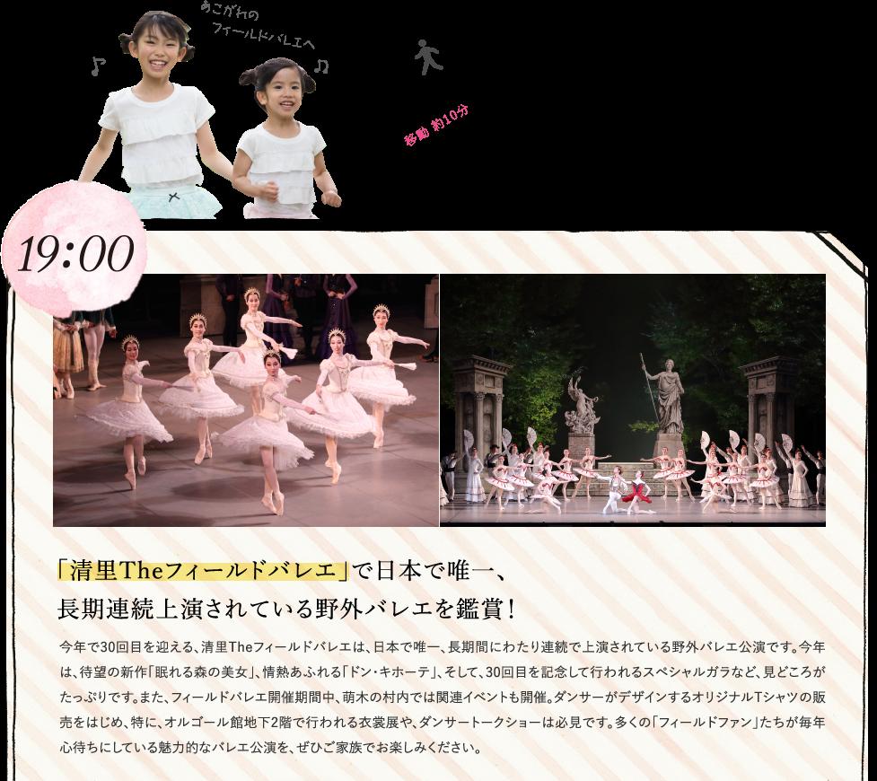 19:00 「清里Theフィールドバレエ」で日本で唯一、長期連続上演されている野外バレエを鑑賞! 今年で30回目を迎える、清里Theフィールドバレエは、日本で唯一、長期間にわたり連続で上演されている野外バレエ公演です。今年は、待望の新作「眠れる森の美女」、情熱あふれる「ドン・キホーテ」、そして、30回目を記念して行われるスペシャルガラなど、見どころがたっぷりです。また、フィールドバレエ開催期間中、萌木の村内では関連イベントも開催。ダンサーがデザインするオリジナルTシャツの販売をはじめ、特に、オルゴール館地下2階で行われる衣裳展や、ダンサートークショーは必見です。多くの「フィールドファン」たちが毎年心待ちにしている魅力的なバレエ公演を、ぜひご家族でお楽しみください。