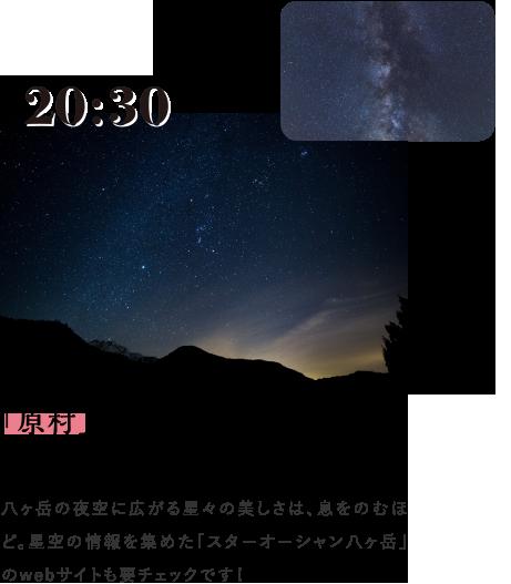 20:30 「原村」の星空を眺めながらペンションへ 八ヶ岳の夜空に広がる星々の美しさは、息をのむほど。星空の情報を集めた「スターオーシャン八ヶ岳」のwebサイトも要チェックです!