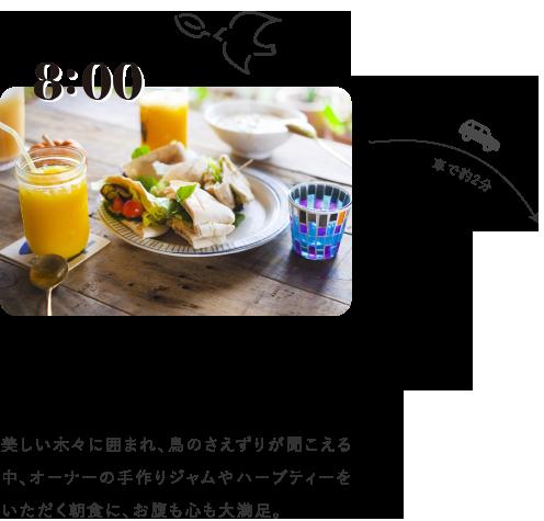 8:00 ペンションの豊かな自然の中で朝食を 美しい木々に囲まれ、鳥のさえずりが聞こえる中、オーナーの手作りジャムやハーブティーをいただく朝食に、お腹も心も大満足。