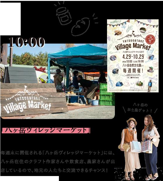 10:00 「八ヶ岳ヴィレッジマーケット」でお買い物 毎週末に開催される「八ヶ岳ヴィレッジマーケット」には、八ヶ岳在住のクラフト作家さんや飲食店、農家さんが出店しているので、地元の人たちと交流できるチャンス!