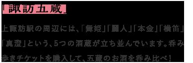 「諏訪五蔵」の酒蔵めぐり 上諏訪駅の周辺には、「舞姫」「麗人」「本金」「横笛」「真澄」という、5つの酒蔵が立ち並んでいます。呑み歩きチケットを購入して、五蔵のお酒を呑み比べ!